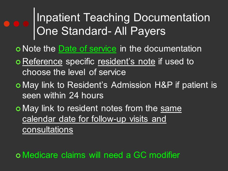Inpatient Teaching Documentation One Standard- All Payers Note the Date of service in the documentation Reference specific resident's note if used to choose the level of service May link to Resident's Admission H&P if patient is seen within 24 hours May link to resident notes from the same calendar date for follow-up visits and consultations Medicare claims will need a GC modifier