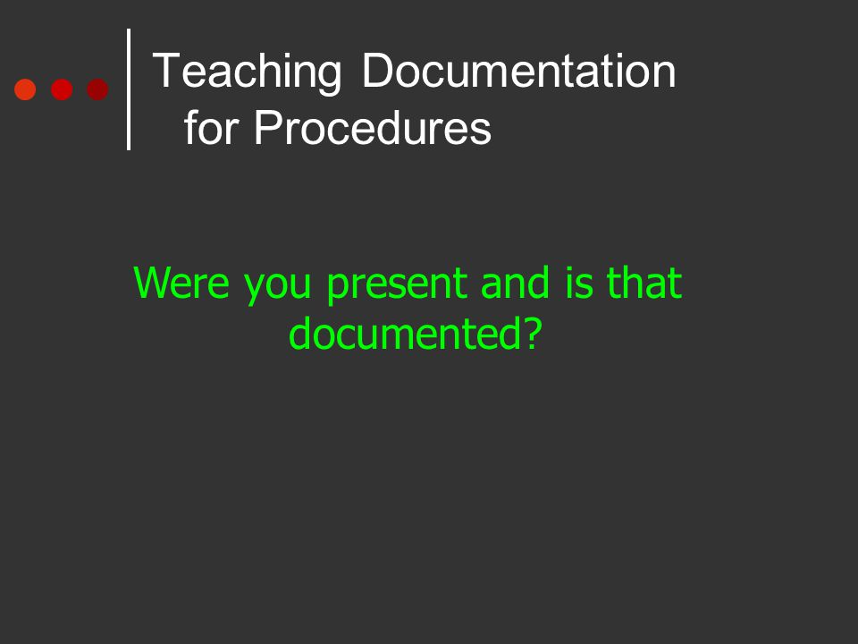 Teaching Documentation for Procedures Were you present and is that documented?