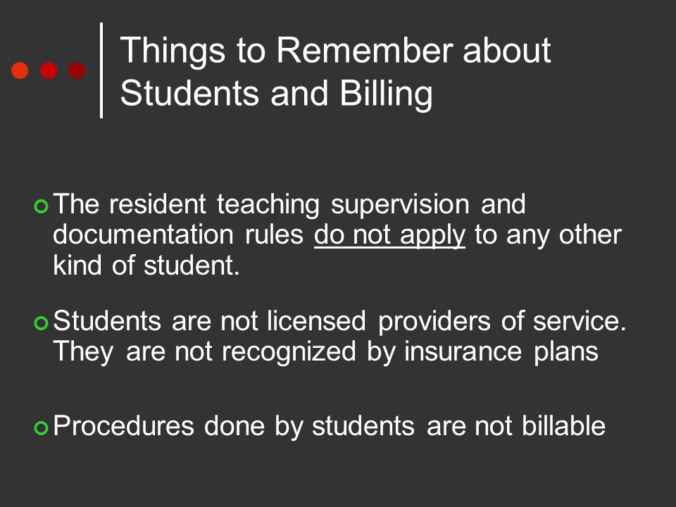 Things to Remember about Students and Billing The resident teaching supervision and documentation rules do not apply to any other kind of student.