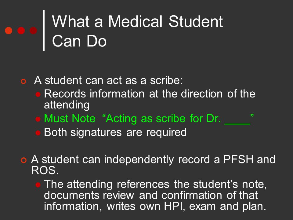 What a Medical Student Can Do A student can act as a scribe: Records information at the direction of the attending Must Note Acting as scribe for Dr.