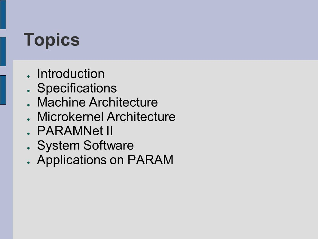 Topics ● Introduction ● Specifications ● Machine Architecture ● Microkernel Architecture ● PARAMNet II ● System Software ● Applications on PARAM