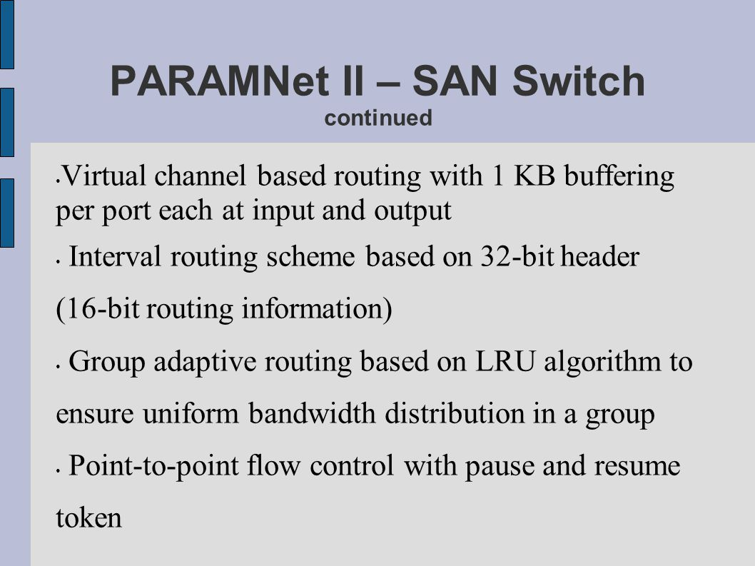 PARAMNet II – SAN Switch continued Virtual channel based routing with 1 KB buffering per port each at input and output Interval routing scheme based o
