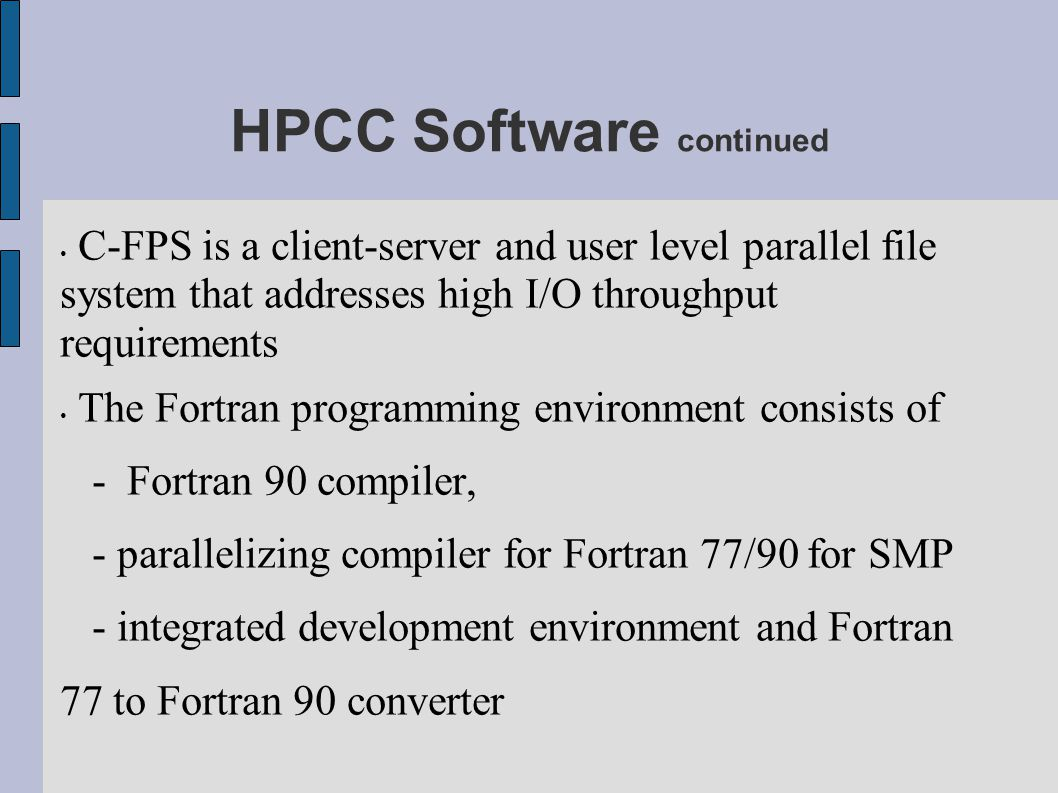HPCC Software continued C-FPS is a client-server and user level parallel file system that addresses high I/O throughput requirements The Fortran progr