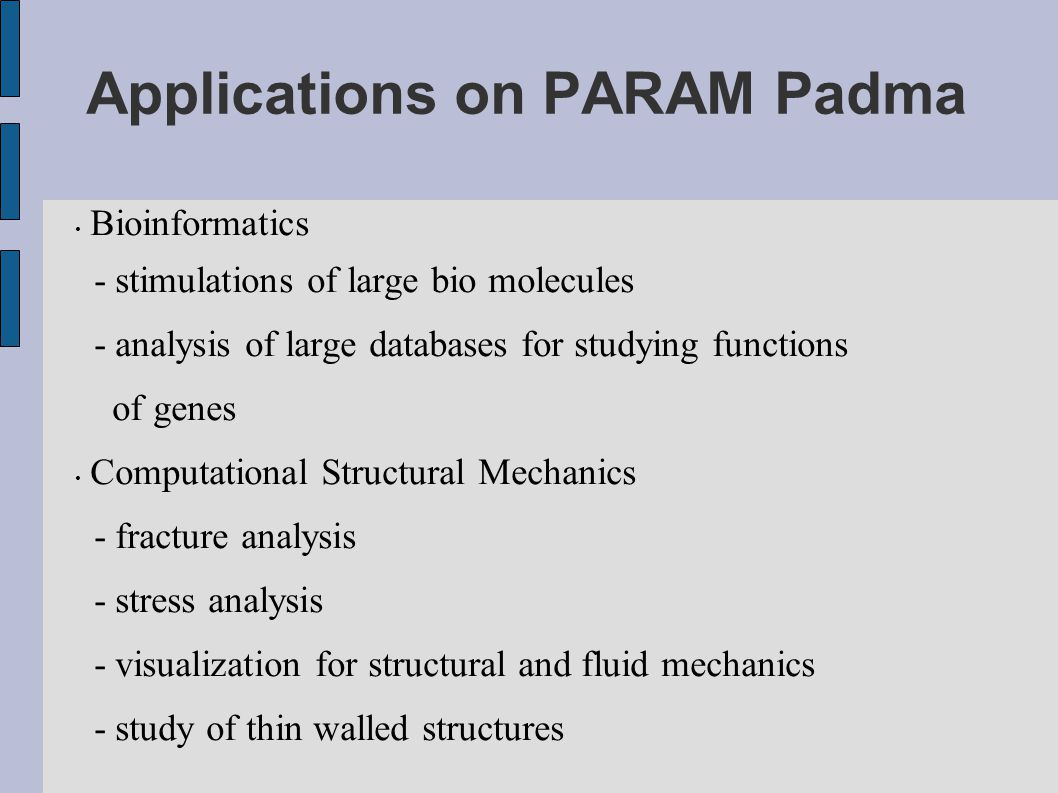 Applications on PARAM Padma Bioinformatics - stimulations of large bio molecules - analysis of large databases for studying functions of genes Computa