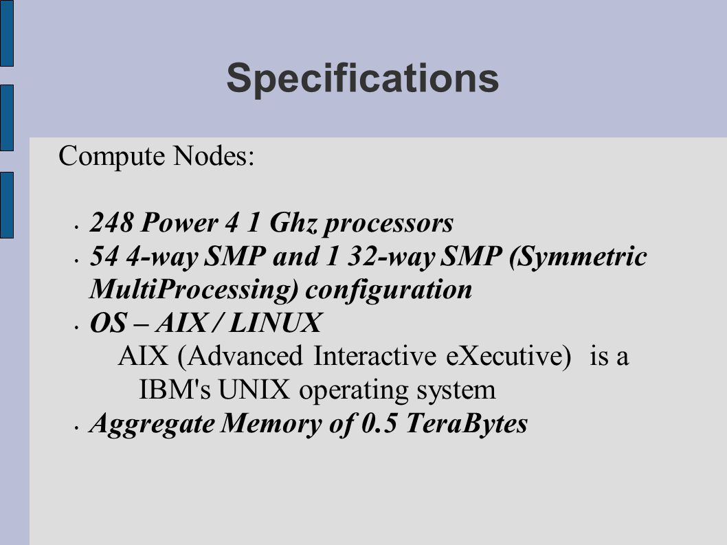 Specifications Compute Nodes: 248 Power 4 1 Ghz processors 54 4-way SMP and 1 32-way SMP (Symmetric MultiProcessing) configuration OS – AIX / LINUX AI
