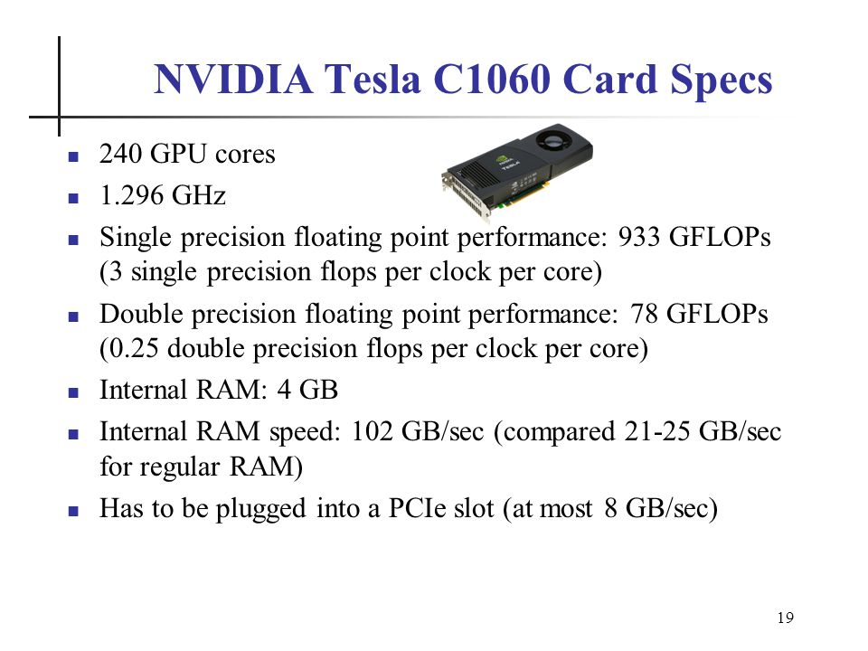 19 NVIDIA Tesla C1060 Card Specs 240 GPU cores 1.296 GHz Single precision floating point performance: 933 GFLOPs (3 single precision flops per clock per core) Double precision floating point performance: 78 GFLOPs (0.25 double precision flops per clock per core) Internal RAM: 4 GB Internal RAM speed: 102 GB/sec (compared 21-25 GB/sec for regular RAM) Has to be plugged into a PCIe slot (at most 8 GB/sec)
