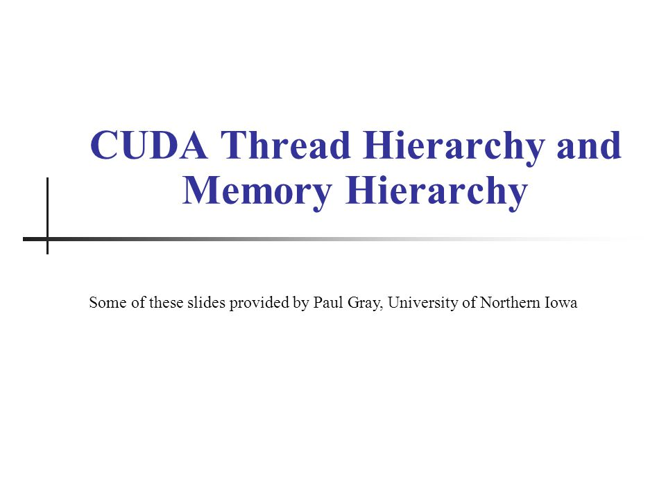 CUDA Thread Hierarchy and Memory Hierarchy Some of these slides provided by Paul Gray, University of Northern Iowa