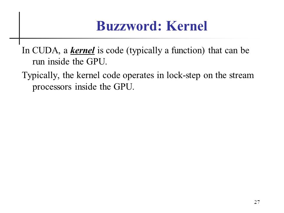 27 Buzzword: Kernel In CUDA, a kernel is code (typically a function) that can be run inside the GPU.