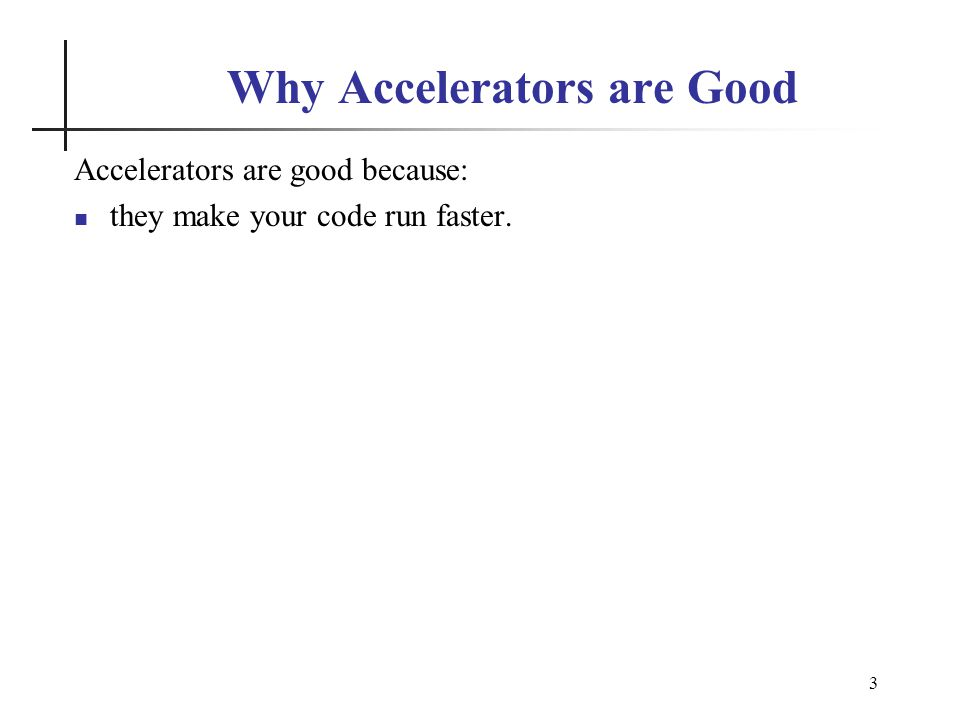 3 Why Accelerators are Good Accelerators are good because: they make your code run faster.