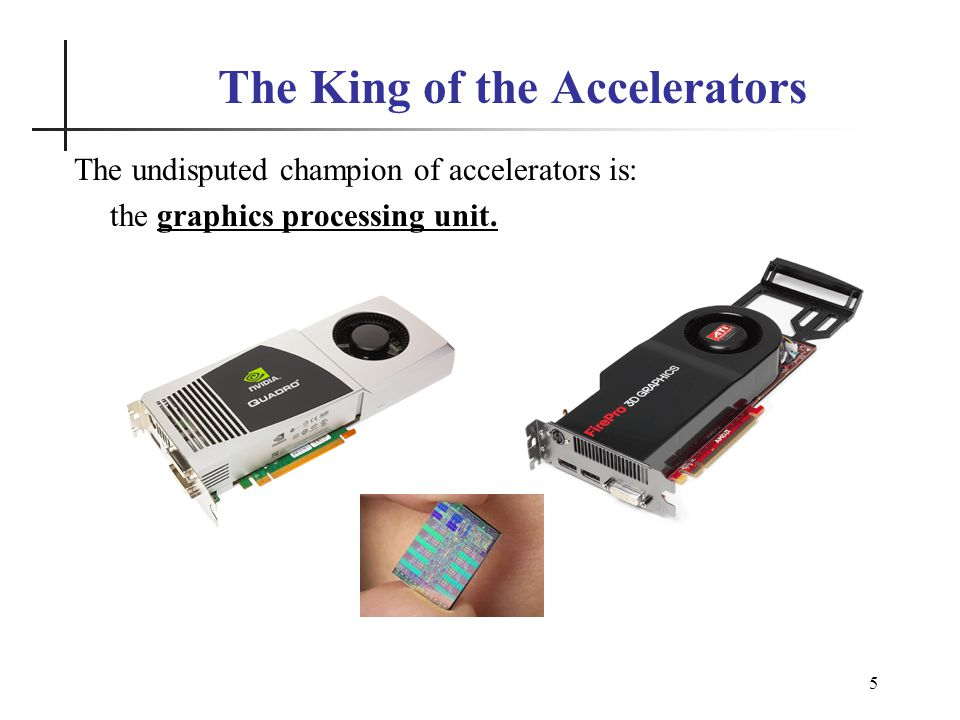 5 The King of the Accelerators The undisputed champion of accelerators is: the graphics processing unit.