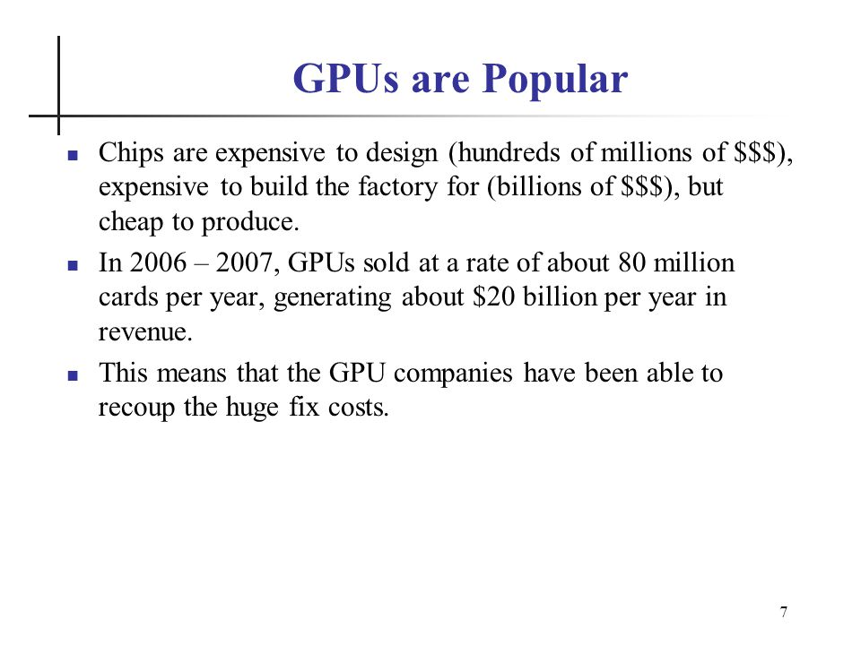 7 GPUs are Popular Chips are expensive to design (hundreds of millions of $$$), expensive to build the factory for (billions of $$$), but cheap to produce.