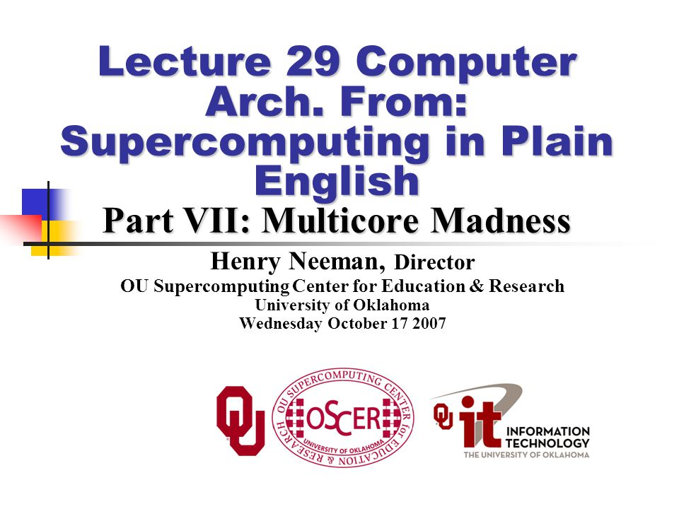 Supercomputing in Plain English: Multicore Madness Wednesday October 17 2007 42 To Learn More Supercomputing http://www.oscer.ou.edu/education.php