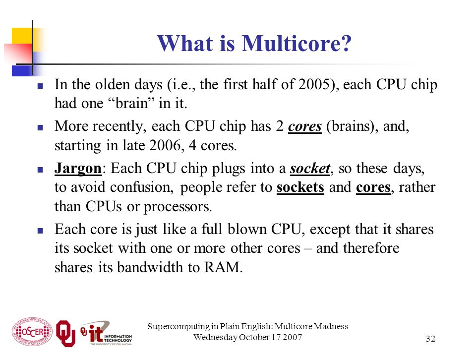Supercomputing in Plain English: Multicore Madness Wednesday October 17 2007 32 What is Multicore? In the olden days (i.e., the first half of 2005), e