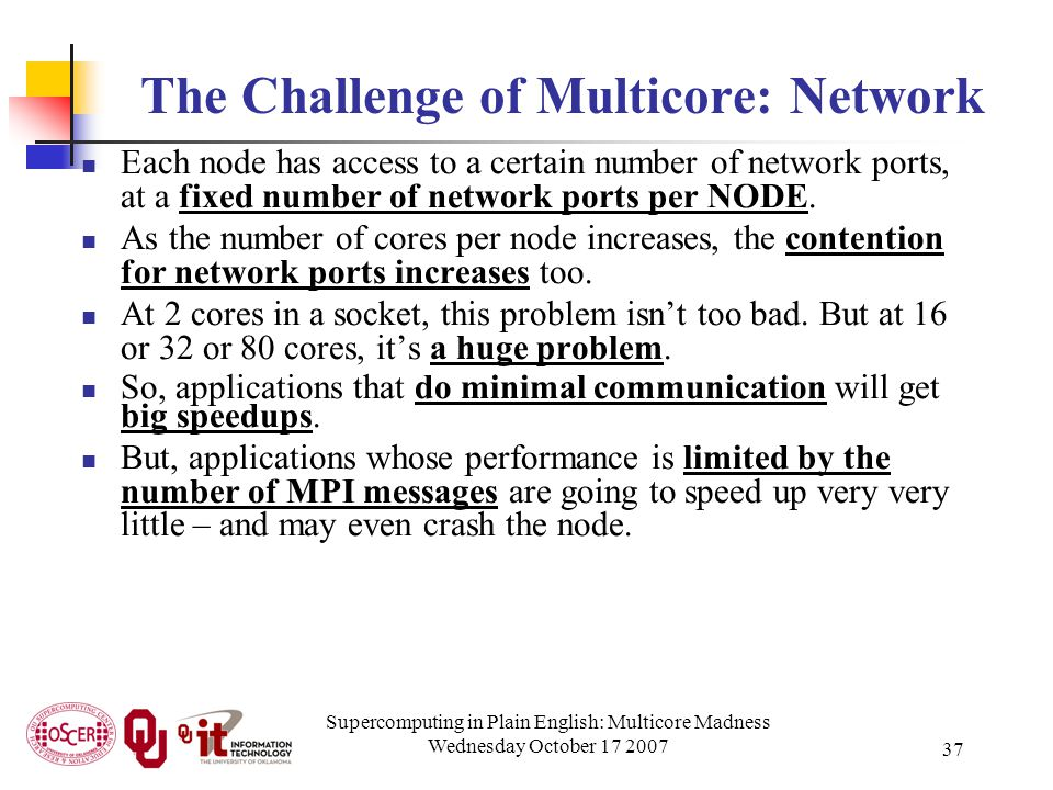 Supercomputing in Plain English: Multicore Madness Wednesday October 17 2007 37 The Challenge of Multicore: Network Each node has access to a certain