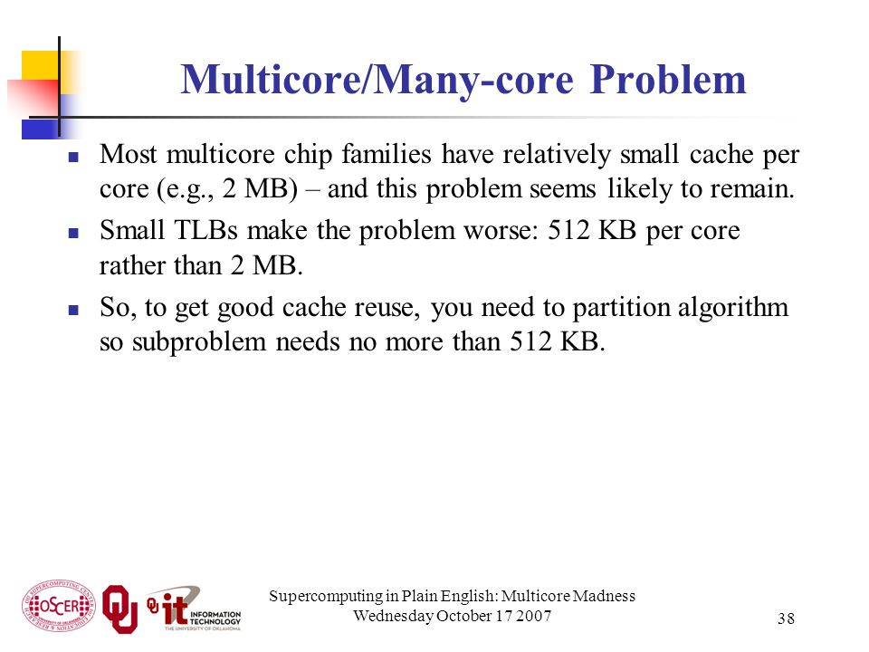 Supercomputing in Plain English: Multicore Madness Wednesday October 17 2007 38 Multicore/Many-core Problem Most multicore chip families have relative