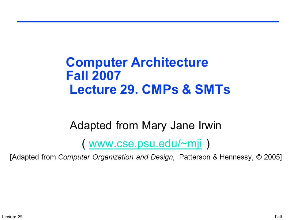 Lecture 29Fall 2007 Computer Architecture Fall 2007 Lecture 29. CMPs & SMTs Adapted from Mary Jane Irwin ( www.cse.psu.edu/~mji )www.cse.psu.edu/~mji