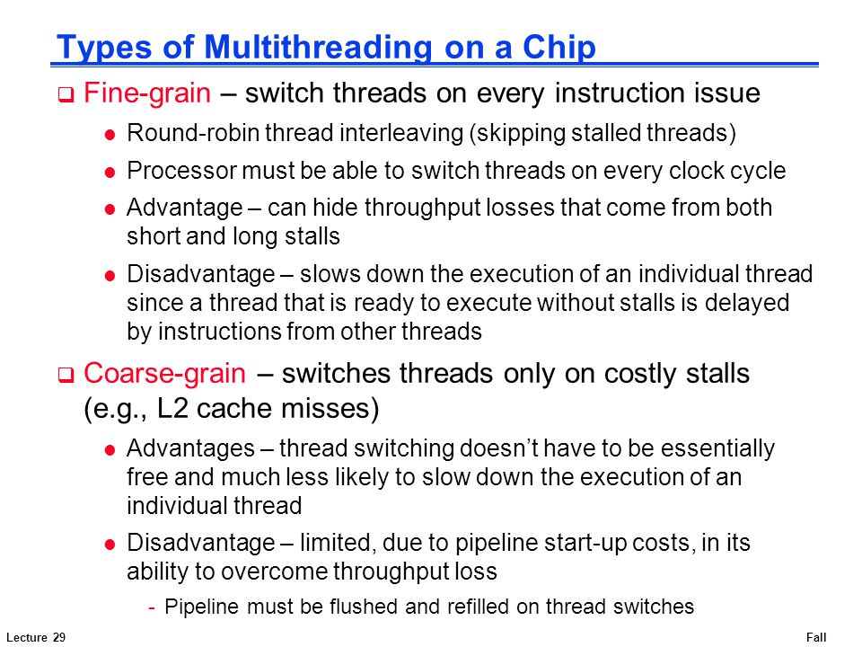 Lecture 29Fall 2007 Types of Multithreading on a Chip  Fine-grain – switch threads on every instruction issue l Round-robin thread interleaving (skip