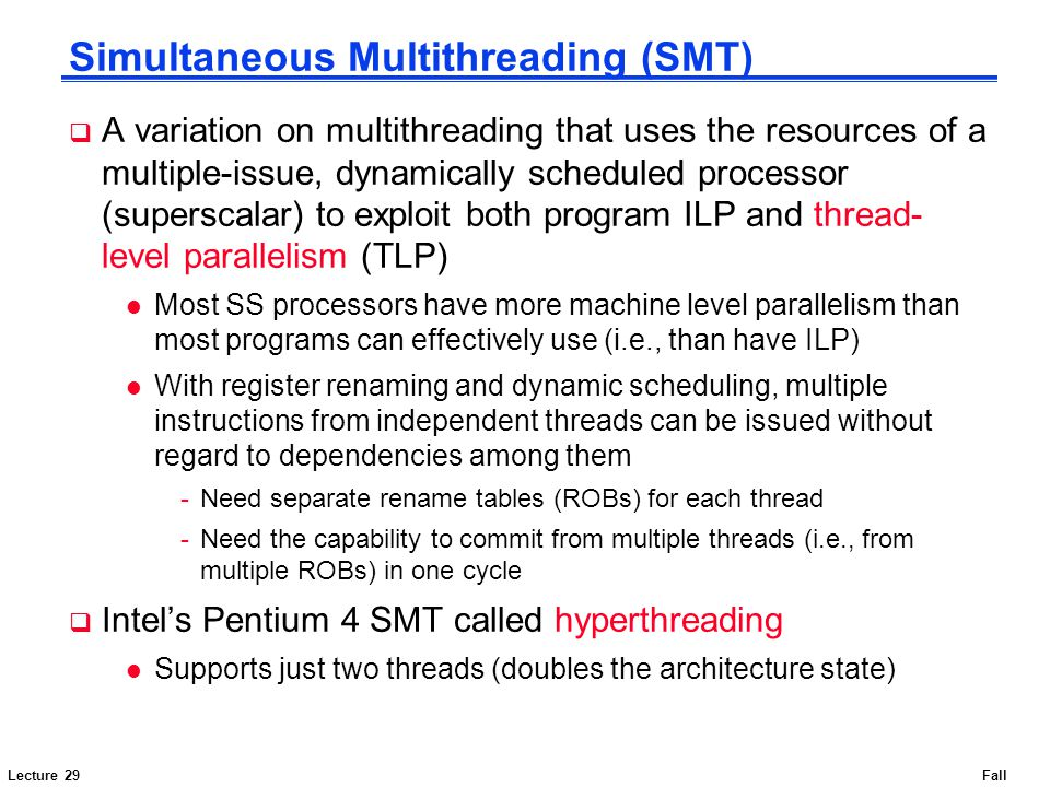 Lecture 29Fall 2007 Simultaneous Multithreading (SMT)  A variation on multithreading that uses the resources of a multiple-issue, dynamically schedul