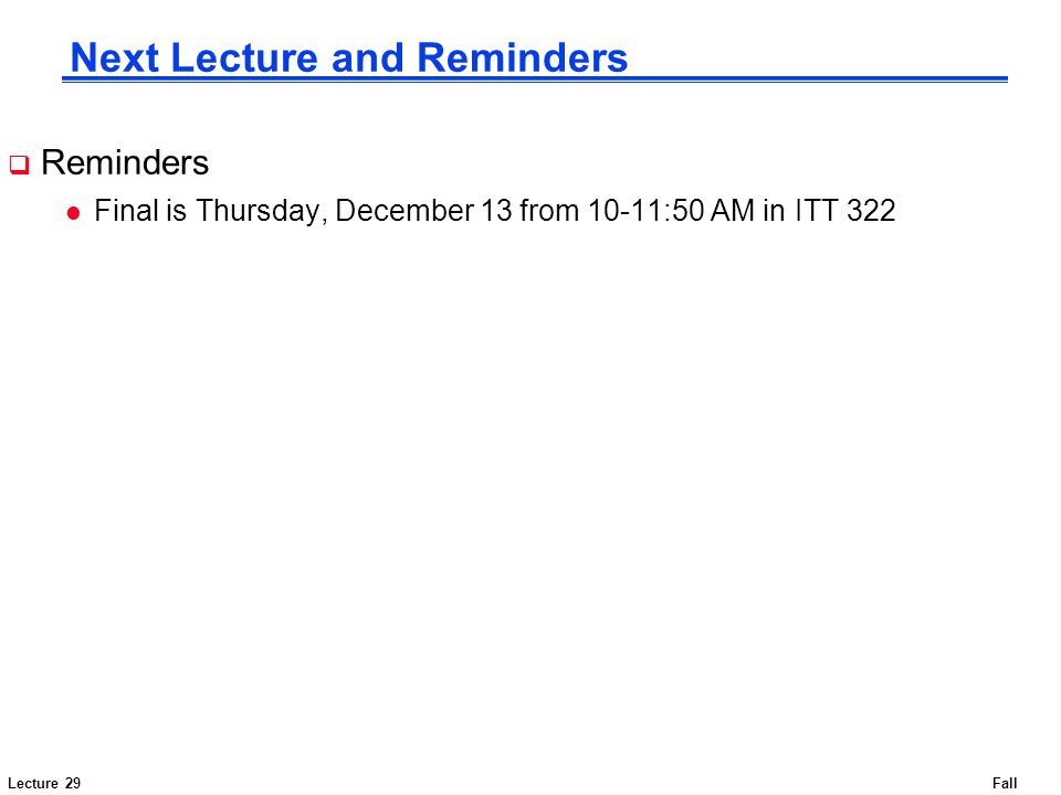 Lecture 29Fall 2007 Next Lecture and Reminders  Reminders l Final is Thursday, December 13 from 10-11:50 AM in ITT 322