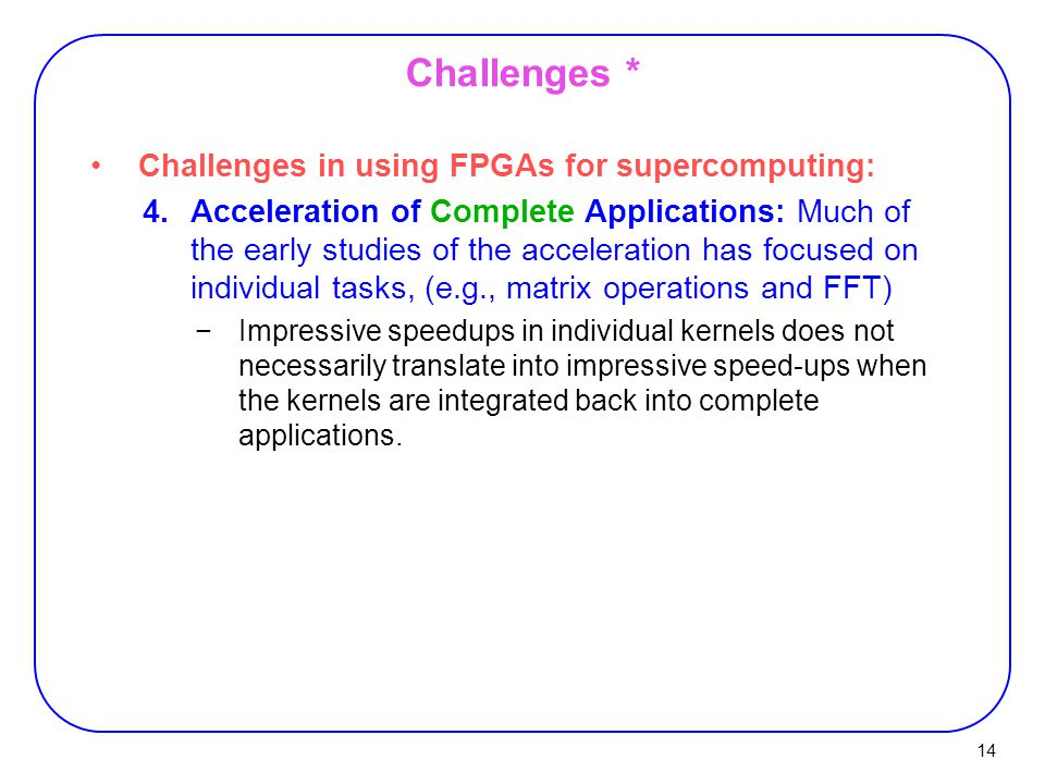 14 Challenges * Challenges in using FPGAs for supercomputing: 4.Acceleration of Complete Applications: Much of the early studies of the acceleration has focused on individual tasks, (e.g., matrix operations and FFT) −Impressive speedups in individual kernels does not necessarily translate into impressive speed-ups when the kernels are integrated back into complete applications.