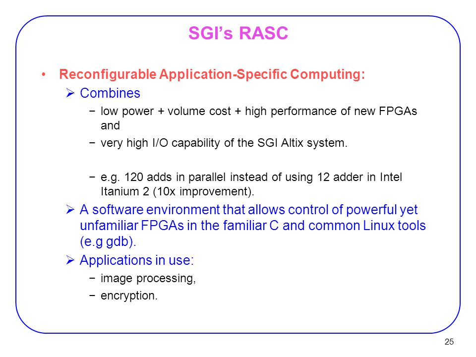 25 SGI's RASC Reconfigurable Application-Specific Computing:  Combines −low power + volume cost + high performance of new FPGAs and −very high I/O capability of the SGI Altix system.