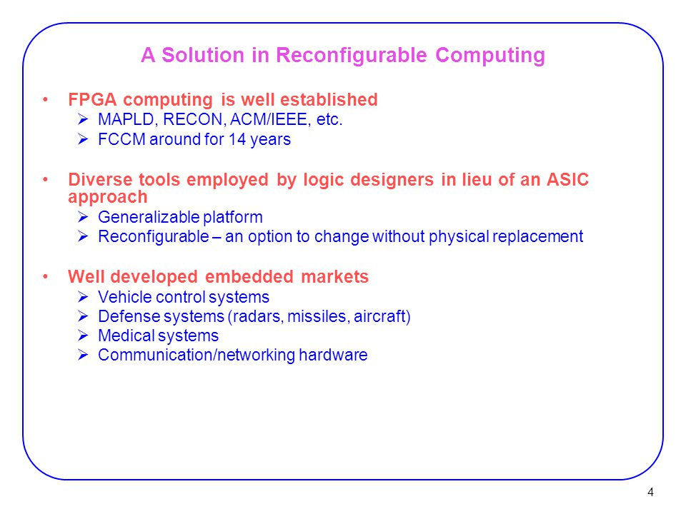 4 A Solution in Reconfigurable Computing FPGA computing is well established  MAPLD, RECON, ACM/IEEE, etc.