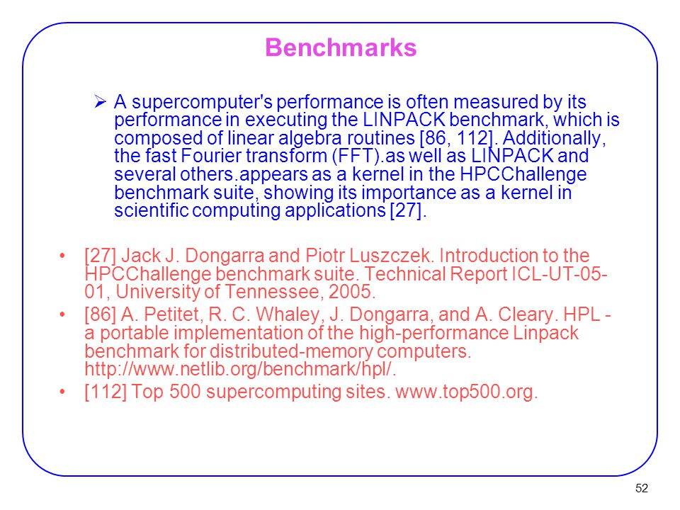 52 Benchmarks  A supercomputer s performance is often measured by its performance in executing the LINPACK benchmark, which is composed of linear algebra routines [86, 112].