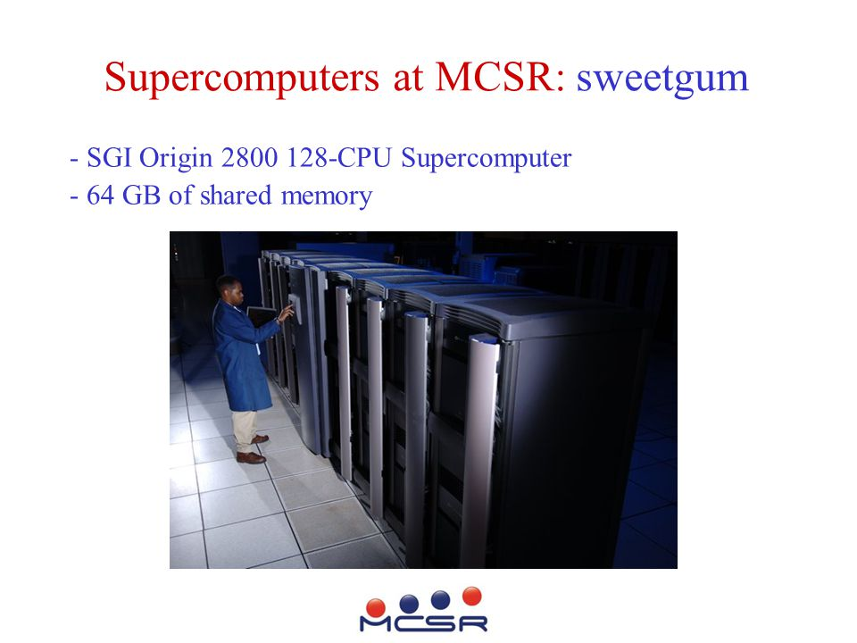 Supercomputers at MCSR: sweetgum - SGI Origin 2800 128-CPU Supercomputer - 64 GB of shared memory