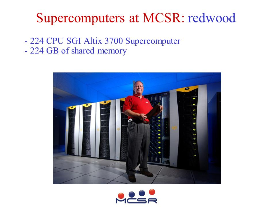 Supercomputers at MCSR: redwood - 224 CPU SGI Altix 3700 Supercomputer - 224 GB of shared memory