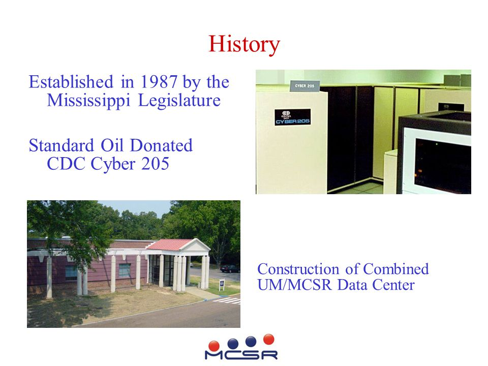 History Established in 1987 by the Mississippi Legislature Standard Oil Donated CDC Cyber 205 Construction of Combined UM/MCSR Data Center