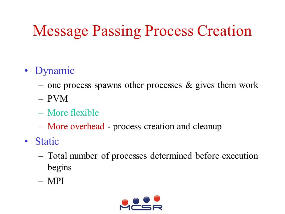 Message Passing Process Creation Dynamic –one process spawns other processes & gives them work –PVM –More flexible –More overhead - process creation and cleanup Static –Total number of processes determined before execution begins –MPI