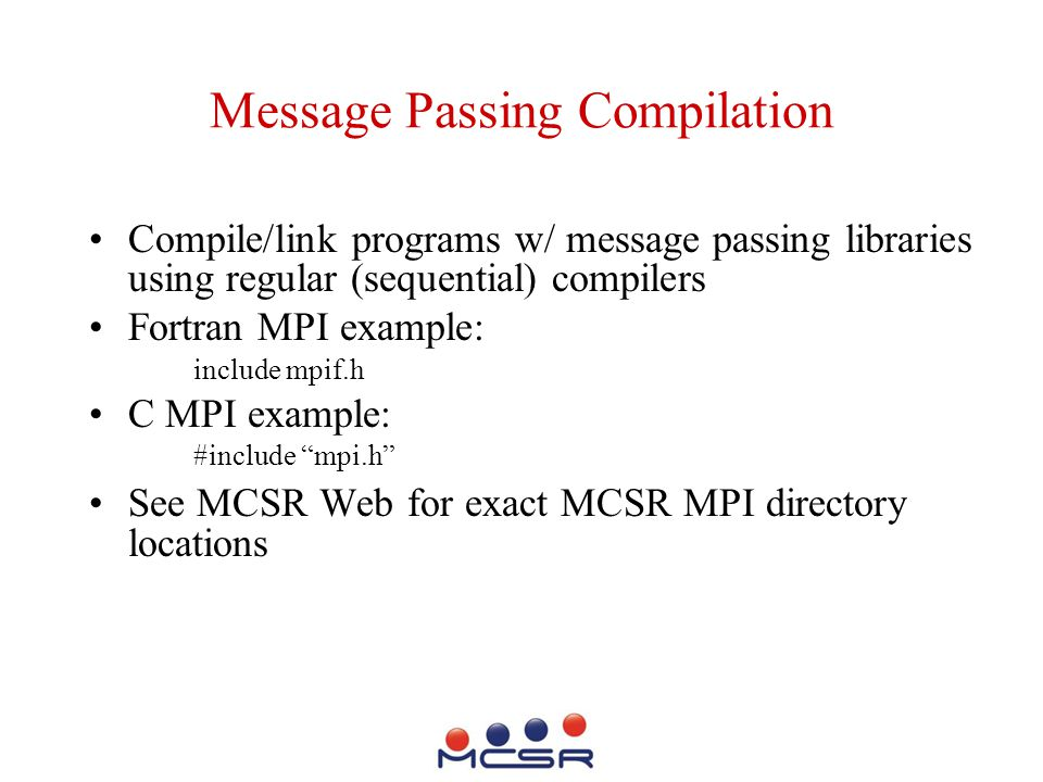 Message Passing Compilation Compile/link programs w/ message passing libraries using regular (sequential) compilers Fortran MPI example: include mpif.h C MPI example: #include mpi.h See MCSR Web for exact MCSR MPI directory locations