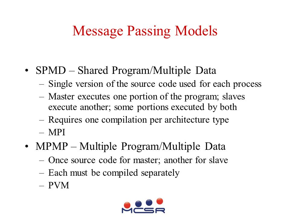 Message Passing Models SPMD – Shared Program/Multiple Data –Single version of the source code used for each process –Master executes one portion of the program; slaves execute another; some portions executed by both –Requires one compilation per architecture type –MPI MPMP – Multiple Program/Multiple Data –Once source code for master; another for slave –Each must be compiled separately –PVM