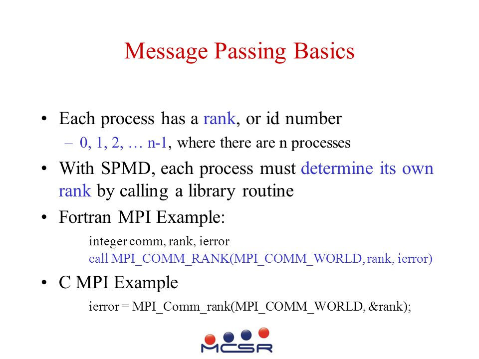 Message Passing Basics Each process has a rank, or id number –0, 1, 2, … n-1, where there are n processes With SPMD, each process must determine its own rank by calling a library routine Fortran MPI Example: integer comm, rank, ierror call MPI_COMM_RANK(MPI_COMM_WORLD, rank, ierror) C MPI Example ierror = MPI_Comm_rank(MPI_COMM_WORLD, &rank);