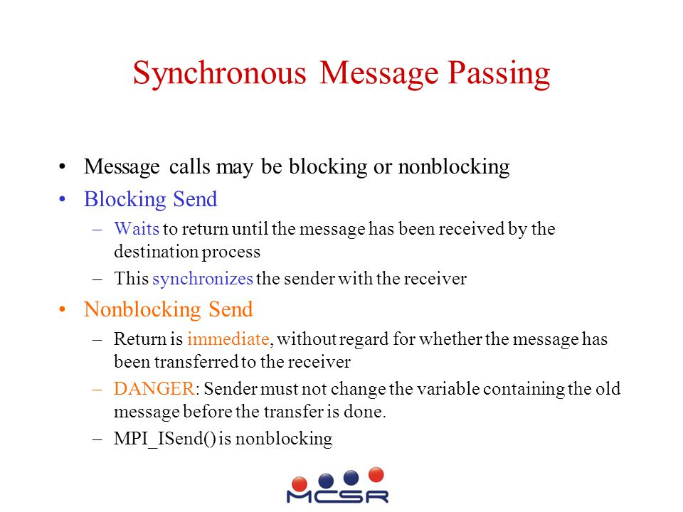 Synchronous Message Passing Message calls may be blocking or nonblocking Blocking Send –Waits to return until the message has been received by the destination process –This synchronizes the sender with the receiver Nonblocking Send –Return is immediate, without regard for whether the message has been transferred to the receiver –DANGER: Sender must not change the variable containing the old message before the transfer is done.