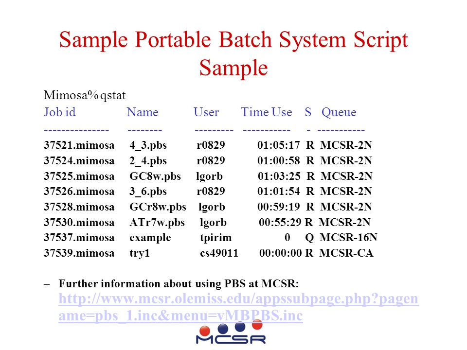 Sample Portable Batch System Script Sample Mimosa% qstat Job id Name User Time Use S Queue --------------- -------- --------- ----------- - ----------- 37521.mimosa 4_3.pbs r0829 01:05:17 R MCSR-2N 37524.mimosa 2_4.pbs r0829 01:00:58 R MCSR-2N 37525.mimosa GC8w.pbs lgorb 01:03:25 R MCSR-2N 37526.mimosa 3_6.pbs r0829 01:01:54 R MCSR-2N 37528.mimosa GCr8w.pbs lgorb 00:59:19 R MCSR-2N 37530.mimosa ATr7w.pbs lgorb 00:55:29 R MCSR-2N 37537.mimosa example tpirim 0 Q MCSR-16N 37539.mimosa try1 cs49011 00:00:00 R MCSR-CA –Further information about using PBS at MCSR: http://www.mcsr.olemiss.edu/appssubpage.php?pagen ame=pbs_1.inc&menu=vMBPBS.inc http://www.mcsr.olemiss.edu/appssubpage.php?pagen ame=pbs_1.inc&menu=vMBPBS.inc