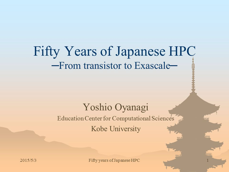2015/5/31 Fifty Years of Japanese HPC ─From transistor to Exascale─ Yoshio Oyanagi Education Center for Computational Sciences Kobe University Fifty y