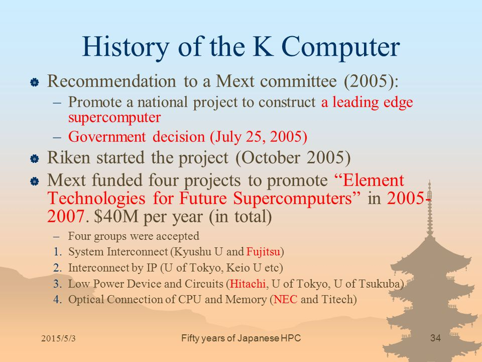 History of the K Computer  Recommendation to a Mext committee (2005): –Promote a national project to construct a leading edge supercomputer –Governme