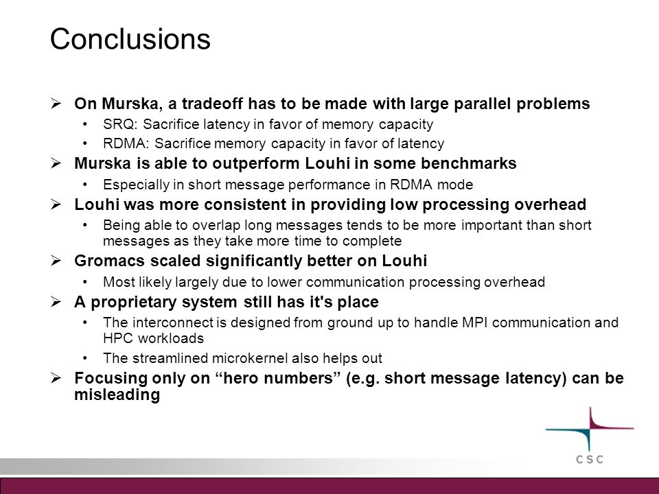 Conclusions  On Murska, a tradeoff has to be made with large parallel problems SRQ: Sacrifice latency in favor of memory capacity RDMA: Sacrifice memory capacity in favor of latency  Murska is able to outperform Louhi in some benchmarks Especially in short message performance in RDMA mode  Louhi was more consistent in providing low processing overhead Being able to overlap long messages tends to be more important than short messages as they take more time to complete  Gromacs scaled significantly better on Louhi Most likely largely due to lower communication processing overhead  A proprietary system still has it s place The interconnect is designed from ground up to handle MPI communication and HPC workloads The streamlined microkernel also helps out  Focusing only on hero numbers (e.g.