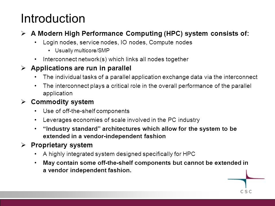 Introduction  A Modern High Performance Computing (HPC) system consists of: Login nodes, service nodes, IO nodes, Compute nodes Usually multicore/SMP Interconnect network(s) which links all nodes together  Applications are run in parallel The individual tasks of a parallel application exchange data via the interconnect The interconnect plays a critical role in the overall performance of the parallel application  Commodity system Use of off-the-shelf components Leverages economies of scale involved in the PC industry Industry standard architectures which allow for the system to be extended in a vendor-independent fashion  Proprietary system A highly integrated system designed specifically for HPC May contain some off-the-shelf components but cannot be extended in a vendor independent fashion.
