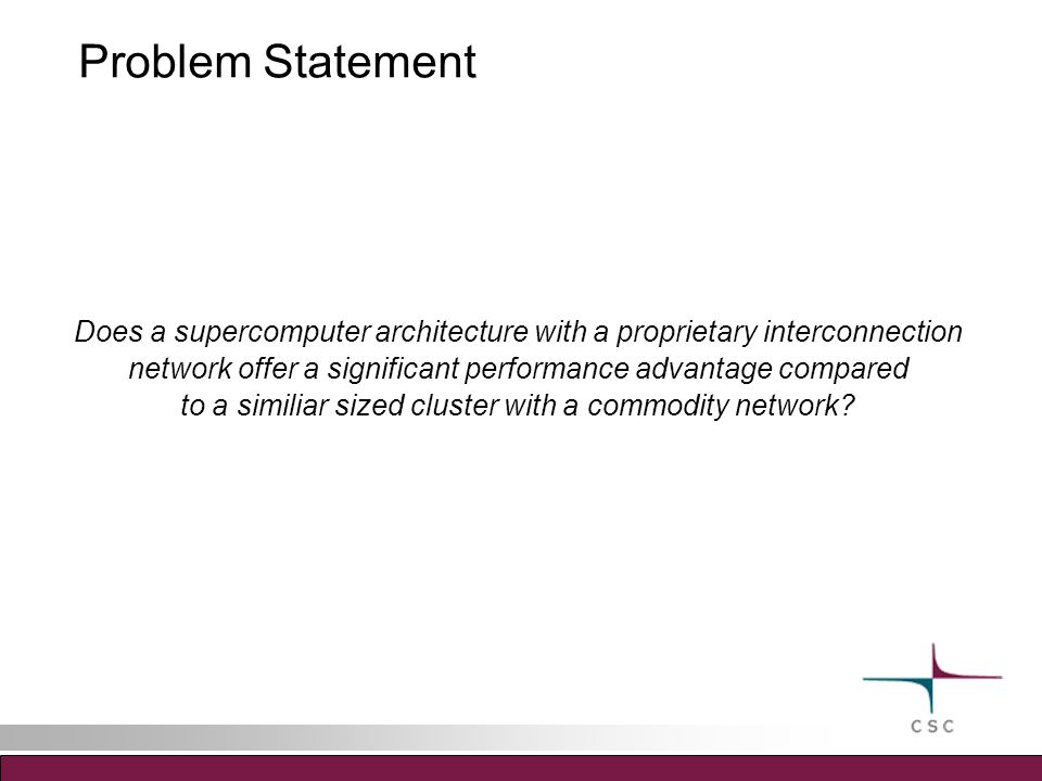 Problem Statement Does a supercomputer architecture with a proprietary interconnection network offer a significant performance advantage compared to a similiar sized cluster with a commodity network?