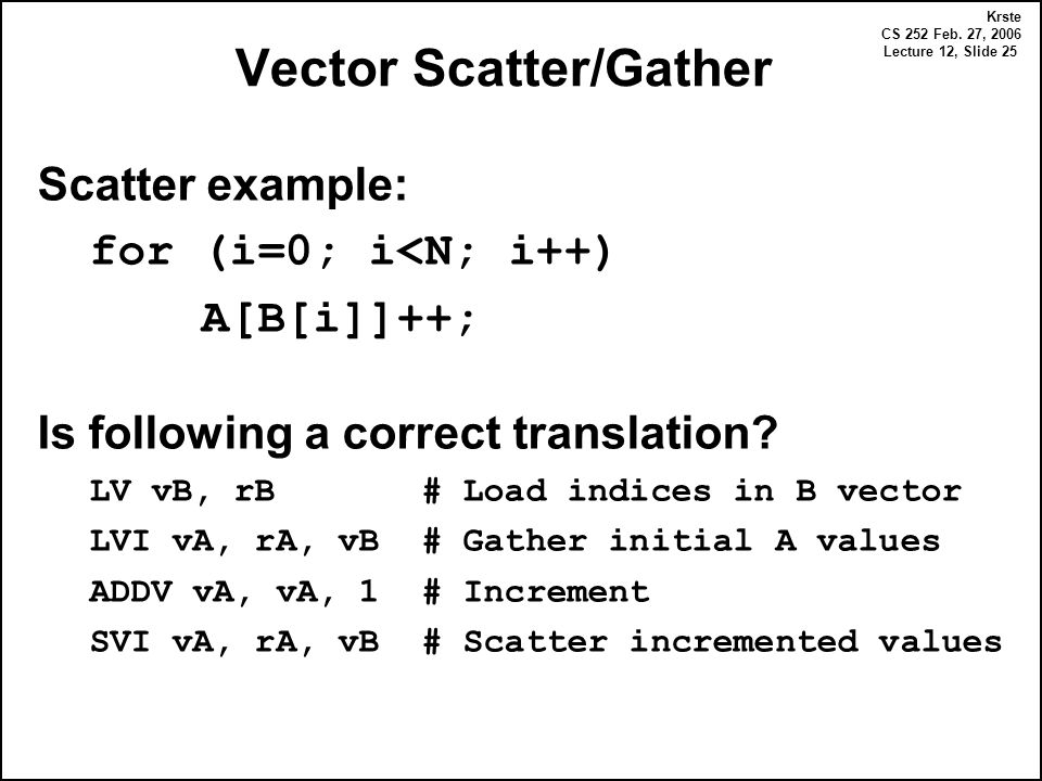Krste CS 252 Feb. 27, 2006 Lecture 12, Slide 25 Vector Scatter/Gather Scatter example: for (i=0; i<N; i++) A[B[i]]++; Is following a correct translati