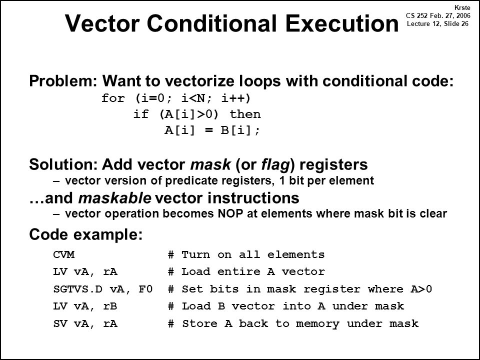 Krste CS 252 Feb. 27, 2006 Lecture 12, Slide 26 Vector Conditional Execution Problem: Want to vectorize loops with conditional code: for (i=0; i<N; i+