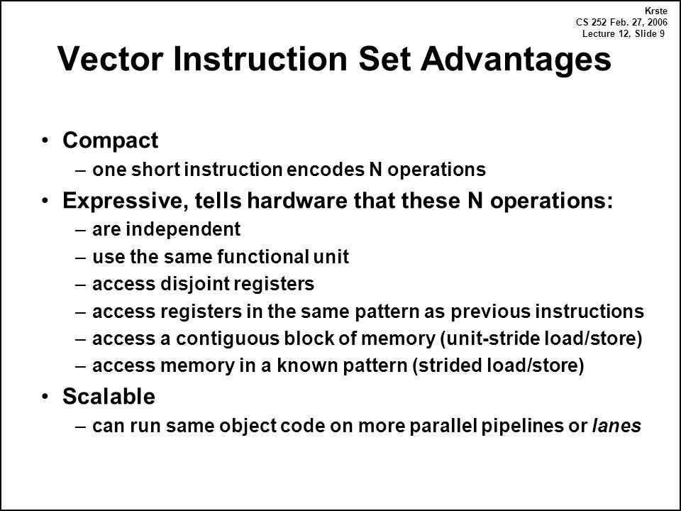 Krste CS 252 Feb. 27, 2006 Lecture 12, Slide 9 Vector Instruction Set Advantages Compact –one short instruction encodes N operations Expressive, tells