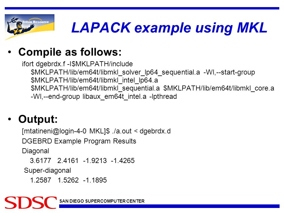 SAN DIEGO SUPERCOMPUTER CENTER LAPACK example using MKL Compile as follows: ifort dgebrdx.f -I$MKLPATH/include $MKLPATH/lib/em64t/libmkl_solver_lp64_sequential.a -Wl,--start-group $MKLPATH/lib/em64t/libmkl_intel_lp64.a $MKLPATH/lib/em64t/libmkl_sequential.a $MKLPATH/lib/em64t/libmkl_core.a -Wl,--end-group libaux_em64t_intel.a -lpthread Output: [mtatineni@login-4-0 MKL]$./a.out < dgebrdx.d DGEBRD Example Program Results Diagonal 3.6177 2.4161 -1.9213 -1.4265 Super-diagonal 1.2587 1.5262 -1.1895