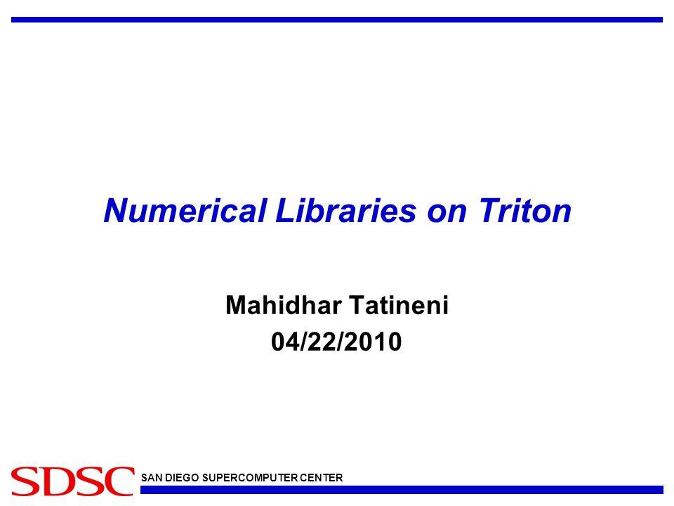 SAN DIEGO SUPERCOMPUTER CENTER Numerical Libraries on Triton Mahidhar Tatineni 04/22/2010
