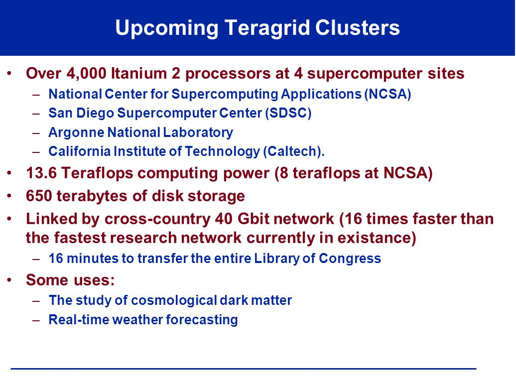 Upcoming Teragrid Clusters Over 4,000 Itanium 2 processors at 4 supercomputer sites –National Center for Supercomputing Applications (NCSA) –San Diego Supercomputer Center (SDSC) –Argonne National Laboratory –California Institute of Technology (Caltech).