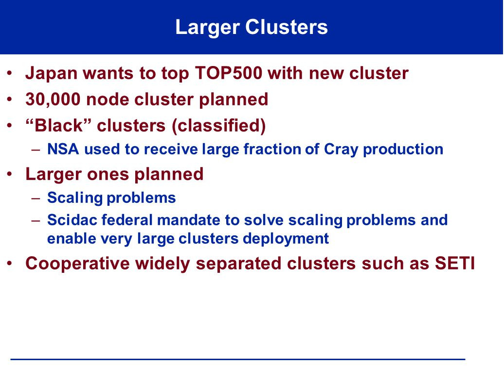 Larger Clusters Japan wants to top TOP500 with new cluster 30,000 node cluster planned Black clusters (classified) –NSA used to receive large fraction of Cray production Larger ones planned –Scaling problems –Scidac federal mandate to solve scaling problems and enable very large clusters deployment Cooperative widely separated clusters such as SETI