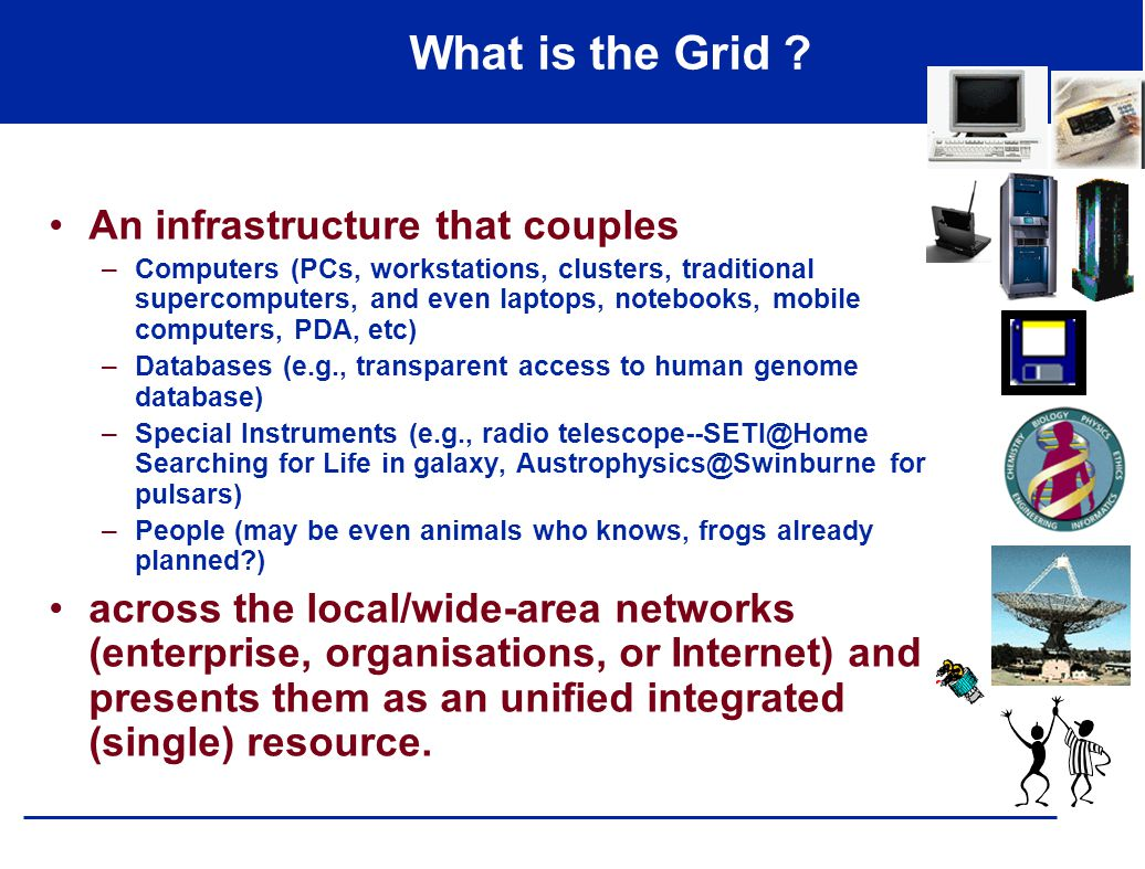 What is the Grid ? An infrastructure that couples –Computers (PCs, workstations, clusters, traditional supercomputers, and even laptops, notebooks, mo
