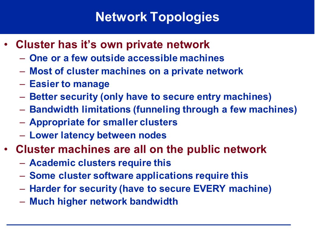Network Topologies Cluster has it's own private network –One or a few outside accessible machines –Most of cluster machines on a private network –Easier to manage –Better security (only have to secure entry machines) –Bandwidth limitations (funneling through a few machines) –Appropriate for smaller clusters –Lower latency between nodes Cluster machines are all on the public network –Academic clusters require this –Some cluster software applications require this –Harder for security (have to secure EVERY machine) –Much higher network bandwidth